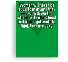 Women will never be equal to men until they can walk down the street with a bald head and a beer gut' and still think they are sexy. Canvas Print