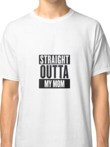 straight outta my mom Classic T-Shirt
