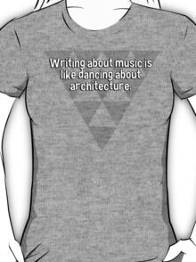 Writing about music is like dancing about architecture. T-Shirt