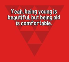 Yeah' being young is beautiful' but being old is comfortable. by margdbrown