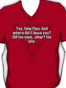 Yes' time flies. And where did it leave you? Old too soon...smart too late.   T-Shirt