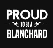 Proud to be a Blanchard. Show your pride if your last name or surname is Blanchard by mjones7778