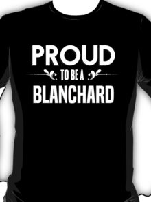 Proud to be a Blanchard. Show your pride if your last name or surname is Blanchard T-Shirt