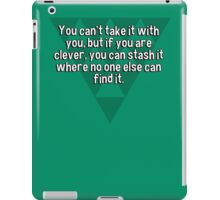 You can't take it with you' but if you are clever' you can stash it where no one else can find it. iPad Case/Skin