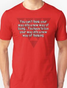 You can't think your way into a new way of living... You have to live your way into a new way of thinking. T-Shirt