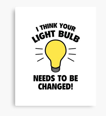 I Think Your Light Bulb Needs To Be Changed! Canvas Print