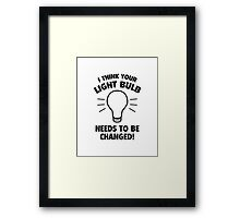 I Think Your Light Bulb Needs To Be Changed! Framed Print