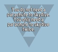 You do not need a parachute to skydive. You only need a parachute to skydive twice. by margdbrown