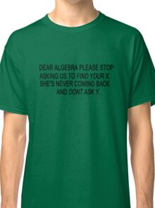 Dear algebra stop asking us to find your x geek funny nerd Classic T-Shirt