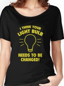 I Think Your Light Bulb Needs To Be Changed! Women's Relaxed Fit T-Shirt