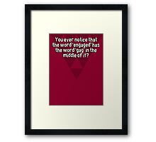 You ever notice that the word 'engaged' has the word 'gag' in the middle of it? Framed Print
