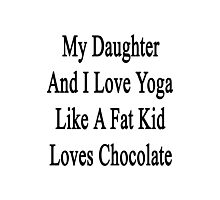 My Daughter And I Love Yoga Like A Fat Kid Loves Chocolate  Photographic Print