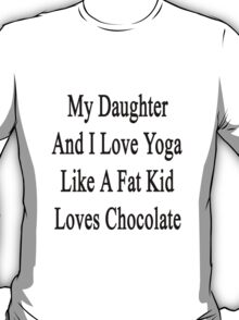 My Daughter And I Love Yoga Like A Fat Kid Loves Chocolate  T-Shirt