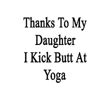Thanks To My Daughter I Kick Butt At Yoga  Photographic Print