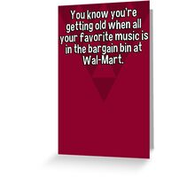 You know you're getting old when all your favorite music is in the bargain bin at Wal-Mart. Greeting Card