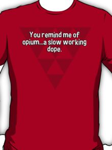 You remind me of opium...a slow working dope. T-Shirt