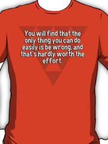 You will find that the only thing you can do easily is be wrong' and that's hardly worth the effort. T-Shirt