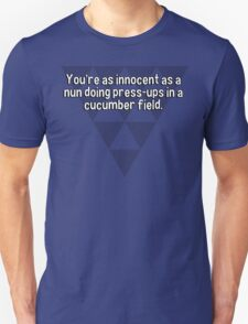 You're as innocent as a nun doing press-ups in a cucumber field.   T-Shirt