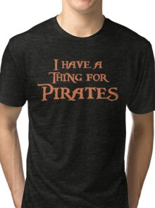 I have a thing for Pirates Tri-blend T-Shirt