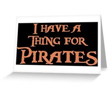 I have a thing for Pirates Greeting Card