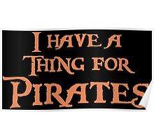 I have a thing for Pirates Poster