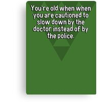 You're old when when you are cautioned to slow down by the doctor instead of by the police. Canvas Print
