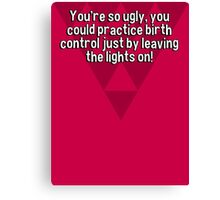You're so ugly' you could practice birth control just by leaving the lights on!  Canvas Print