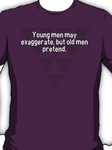 Young men may exaggerate' but old men pretend. T-Shirt