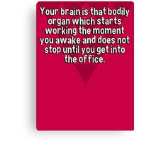 Your brain is that bodily organ which starts working the moment you awake and does not stop until you get into the office. Canvas Print