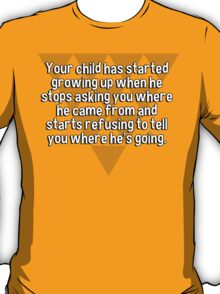 Your child has started growing up when he stops asking you where he came from and starts refusing to tell you where he's going. T-Shirt