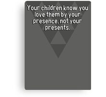 Your children know you love them by your presence' not your presents. Canvas Print