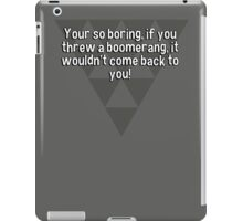 Your so boring' if you threw a boomerang' it wouldn't come back to you! iPad Case/Skin