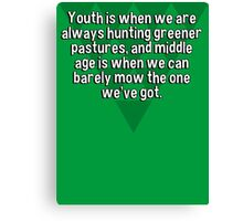 Youth is when we are always hunting greener pastures' and middle age is when we can barely mow the one we've got. Canvas Print