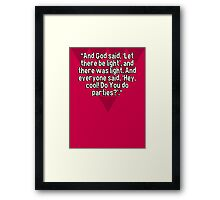 """""""And God said' 'Let there be light'' and there was light. And everyone said' 'Hey' cool! Do You do parties?'.""""  Framed Print"""