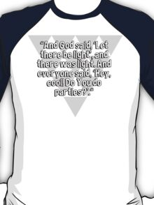 """And God said' 'Let there be light'' and there was light. And everyone said' 'Hey' cool! Do You do parties?'.""  T-Shirt"