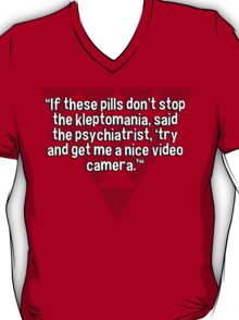 """""""If these pills don't stop the kleptomania' said the psychiatrist' 'try and get me a nice video camera.'""""  T-Shirt"""