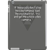 """""""If these pills don't stop the kleptomania' said the psychiatrist' 'try and get me a nice video camera.'""""  iPad Case/Skin"""