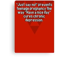 """""""Just say no!"""" prevents teenage pregnancy the way """"Have a nice day"""" cures chronic depression.  Canvas Print"""