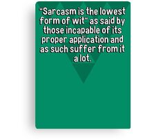 """Sarcasm is the lowest form of wit"" as said by those incapable of its proper application and as such suffer from it a lot. Canvas Print"