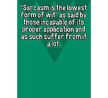 """""""Sarcasm is the lowest form of wit"""" as said by those incapable of its proper application and as such suffer from it a lot. Photographic Print"""