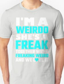 I'm A Weirdo She's A Freak Together We Are Freakin Unisex T-Shirt