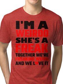 I'm A Weirdo She's A Freak Together We Are Freakin Tri-blend T-Shirt