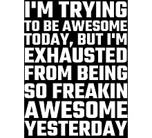 I'm Trying To Be Awesome Today, But I'm Exhausted Photographic Print