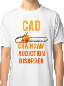 Chainsaw Addiction Disorder  CAD Classic T-Shirt