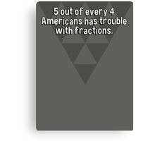 5 out of every 4 Americans has trouble with fractions. Canvas Print