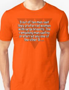 9 out of ten men said they preferred women with large breasts. The remaining man said he preferred any one of the other 9....... T-Shirt