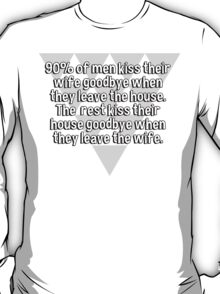 90% of men kiss their wife goodbye when they leave the house. The  rest kiss their house goodbye when they leave the wife. T-Shirt