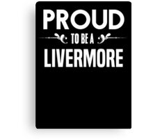 Proud to be a Livermore. Show your pride if your last name or surname is Livermore Canvas Print