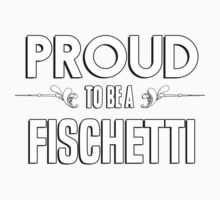 Proud to be a Fischetti. Show your pride if your last name or surname is Fischetti Kids Clothes
