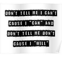 "Don't tell me I can't, cause I can and don't tell me don't  cause I ""will"" Poster"